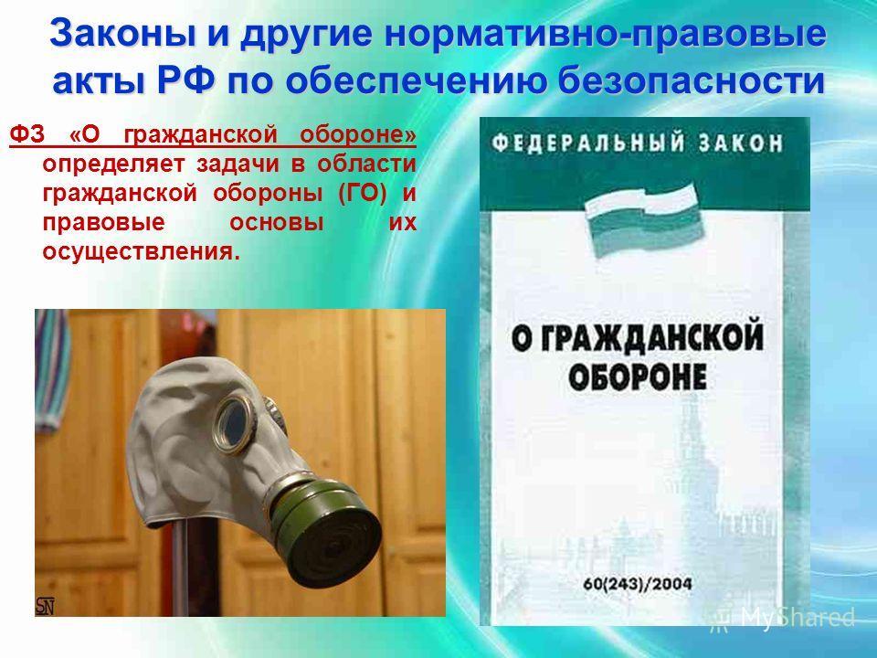 Законы и другие нормативно-правовые акты РФ по обеспечению безопасности ФЗ «О гражданской обороне» определяет задачи в области гражданской обороны (ГО) и правовые основы их осуществления.