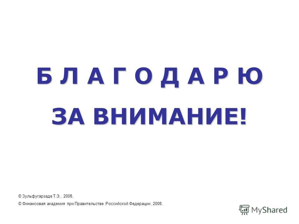 Б Л А Г О Д А Р Ю ЗА ВНИМАНИЕ! © Зульфугарзаде Т.Э., 2008. © Финансовая академия при Правительстве Российской Федерации, 2008.