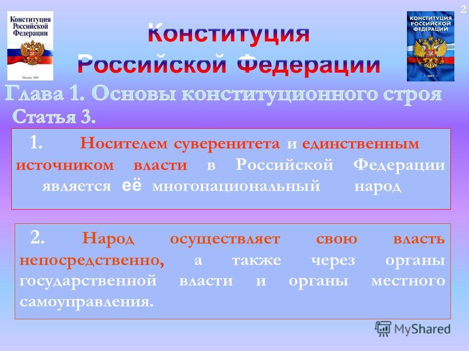 2 1. Носителем суверенитета и единственным источником власти в Российской Федерации является её многонациональный народ 2. Народ осуществляет свою власть непосредственно, а также через органы государственной власти и органы местного самоуправления.