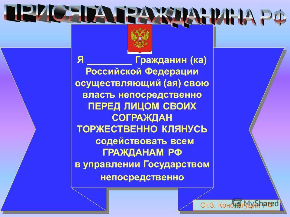 Я Гражданин (ка) Российской Федерации осуществляющий (ая) свою власть непосредственно ПЕРЕД ЛИЦОМ СВОИХ СОГРАЖДАН ТОРЖЕСТВЕННО КЛЯНУСЬ содействовать всем ГРАЖДАНАМ РФ в управлении Государством непосредственно Я Гражданин (ка) Российской Федерации осу