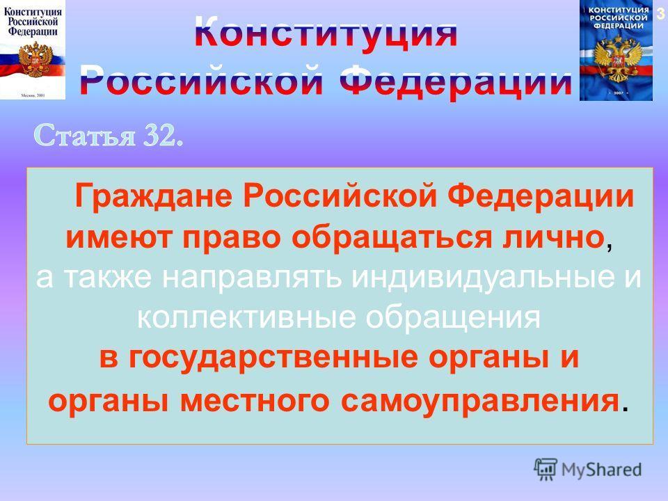 Граждане Российской Федерации имеют право обращаться лично, а также направлять индивидуальные и коллективные обращения в государственные органы и органы местного самоуправления. 3