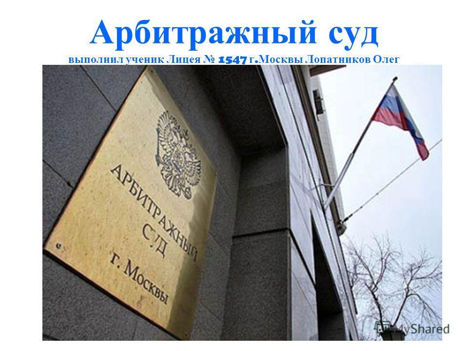 Арбитражный суд выполнил ученик Лицея 1547 г. Москвы Лопатников Олег