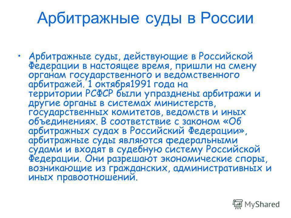 Арбитражные суды в России Арбитражные суды, действующие в Российской Федерации в настоящее время, пришли на смену органам государственного и ведомственного арбитражей. 1 октября1991 года на территории РСФСР были упразднены арбитражи и другие органы в