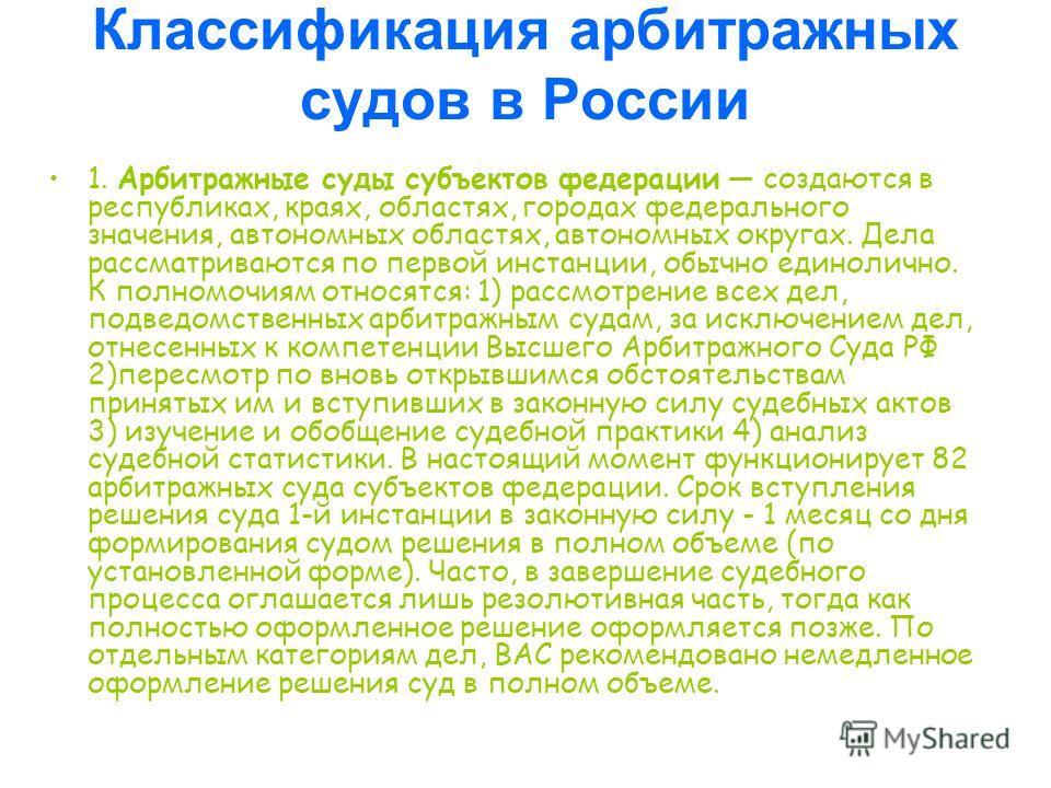 Классификация арбитражных судов в России 1. Арбитражные суды субъектов федерации создаются в республиках, краях, областях, городах федерального значения, автономных областях, автономных округах. Дела рассматриваются по первой инстанции, обычно единол