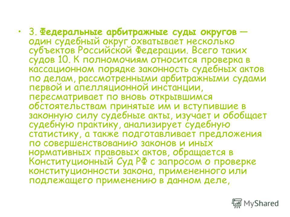 3. Федеральные арбитражные суды округов один судебный округ охватывает несколько субъектов Российской Федерации. Всего таких судов 10. К полномочиям относится проверка в кассационном порядке законность судебных актов по делам, рассмотренными арбитраж