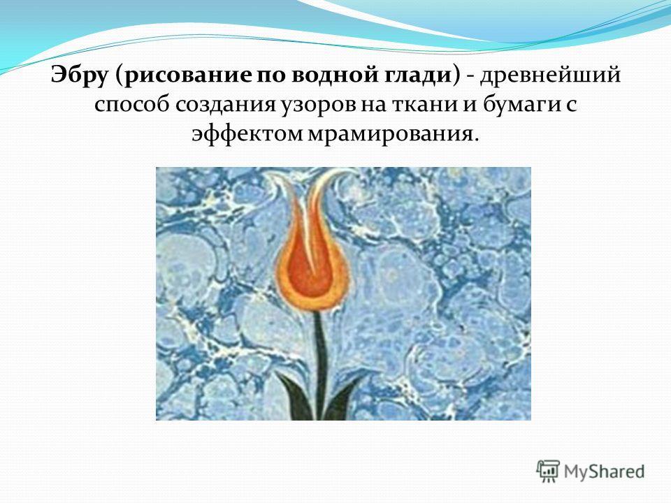 Эбру (рисование по водной глади) - древнейший способ создания узоров на ткани и бумаги с эффектом мрамирования.