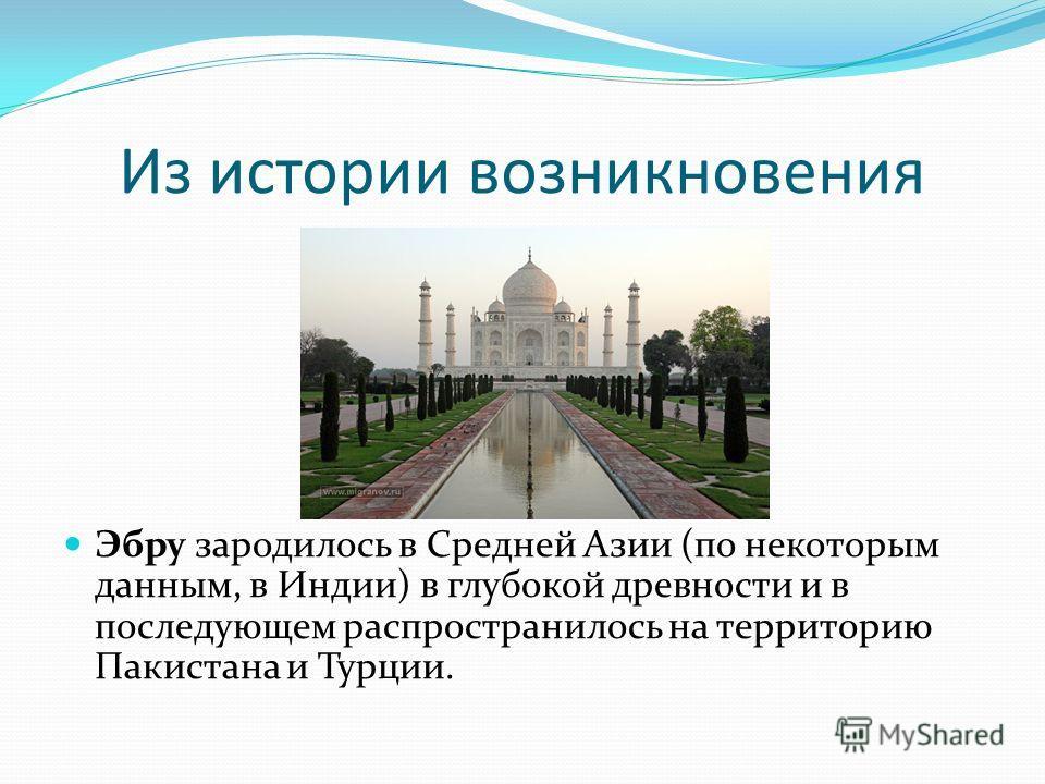 Из истории возникновения Эбру зародилось в Средней Азии (по некоторым данным, в Индии) в глубокой древности и в последующем распространилось на территорию Пакистана и Турции.