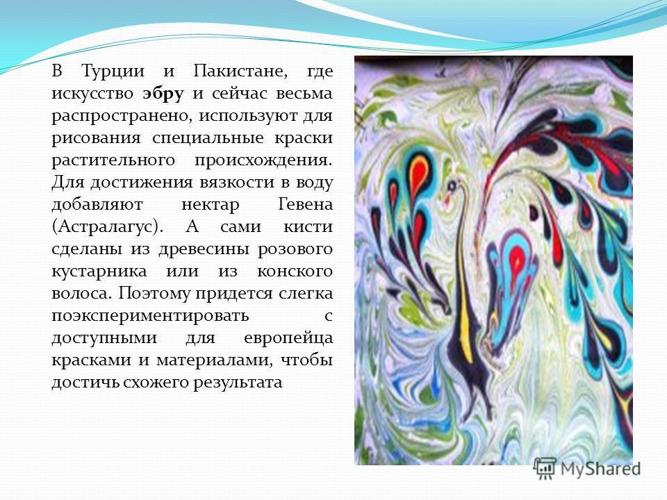 В Турции и Пакистане, где искусство эбру и сейчас весьма распространено, используют для рисования специальные краски растительного происхождения. Для достижения вязкости в воду добавляют нектар Гевена (Астралагус). А сами кисти сделаны из древесины р