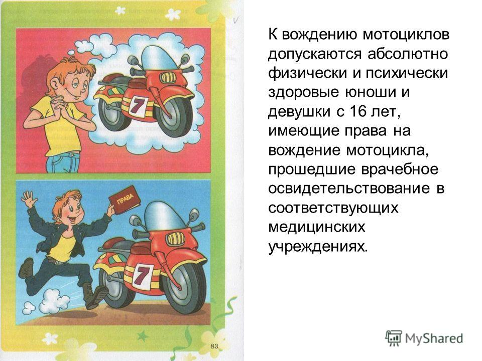 К вождению мотоциклов допускаются абсолютно физически и психически здоровые юноши и девушки с 16 лет, имеющие права на вождение мотоцикла, прошедшие врачебное освидетельствование в соответствующих медицинских учреждениях.