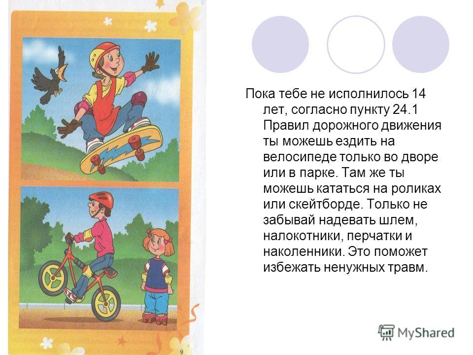 Пока тебе не исполнилось 14 лет, согласно пункту 24.1 Правил дорожного движения ты можешь ездить на велосипеде только во дворе или в парке. Там же ты можешь кататься на роликах или скейтборде. Только не забывай надевать шлем, налокотники, перчатки и
