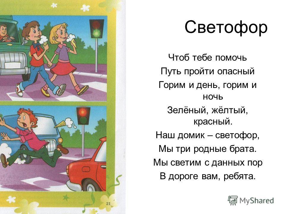 Светофор Чтоб тебе помочь Путь пройти опасный Горим и день, горим и ночь Зелёный, жёлтый, красный. Наш домик – светофор, Мы три родные брата. Мы светим с данных пор В дороге вам, ребята.