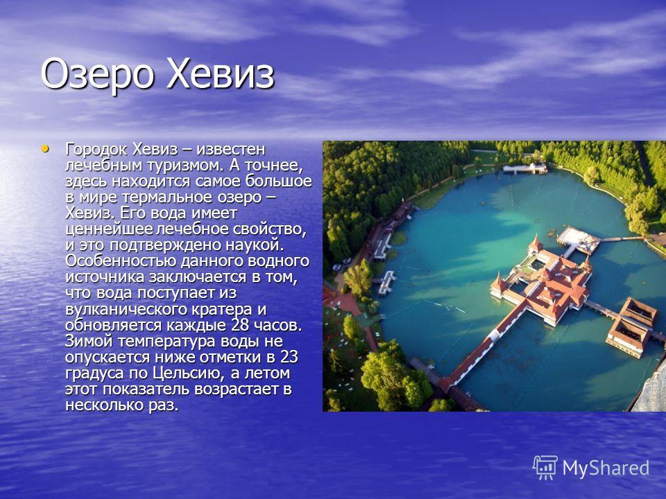 Озеро Хевиз Городок Хевиз – известен лечебным туризмом. А точнее, здесь находится самое большое в мире термальное озеро – Хевиз. Его вода имеет ценнейшее лечебное свойство, и это подтверждено наукой. Особенностью данного водного источника заключается