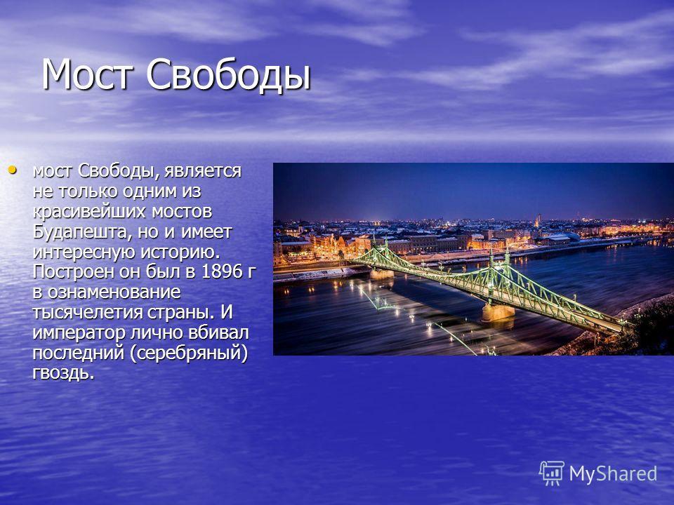 Мост Свободы мост Свободы, является не только одним из красивейших мостов Будапешта, но и имеет интересную историю. Построен он был в 1896 г в ознаменование тысячелетия страны. И император лично вбивал последний (серебряный) гвоздь. мост Свободы, явл