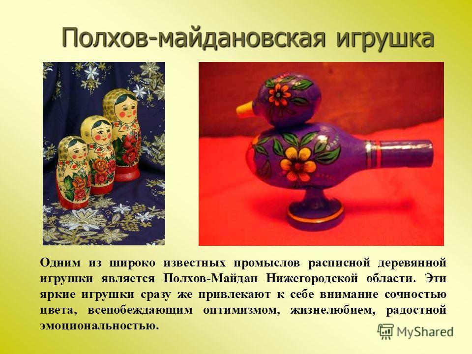 Полхов-майдановская игрушка Одним из широко известных промыслов расписной деревянной игрушки является Полхов-Майдан Нижегородской области. Эти яркие игрушки сразу же привлекают к себе внимание сочностью цвета, всепобеждающим оптимизмом, жизнелюбием,
