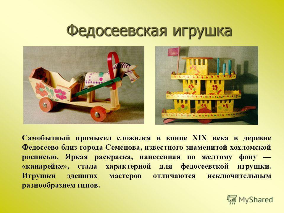 Федосеевская игрушка Самобытный промысел сложился в конце XIX века в деревне Федосеево близ города Семенова, известного знаменитой хохломской росписью. Яркая раскраска, нанесенная по желтому фону «канарейке», стала характерной для федосеевской игрушк