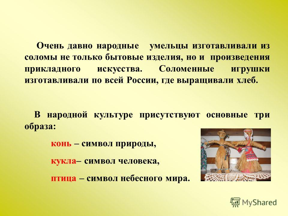 Очень давно народные умельцы изготавливали из соломы не только бытовые изделия, но и произведения прикладного искусства. Соломенные игрушки изготавливали по всей России, где выращивали хлеб. В народной культуре присутствуют основные три образа: конь