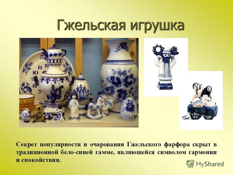 Гжельская игрушка Секрет популярности и очарования Гжельского фарфора скрыт в традиционной бело-синей гамме, являющейся символом гармонии и спокойствия.