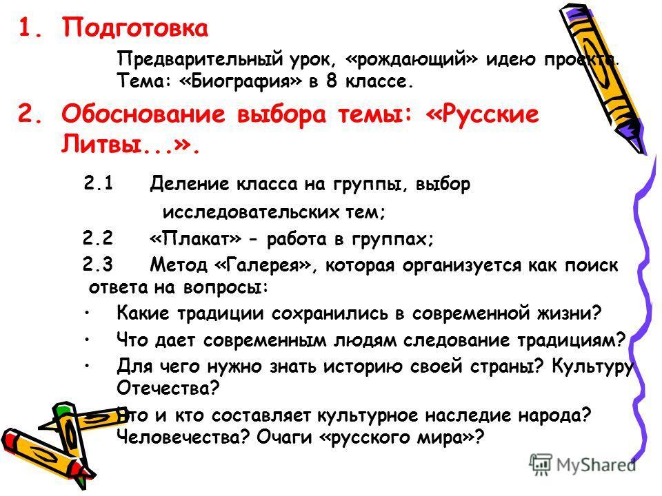 1.Подготовка Предварительный урок, «рождающий» идею проекта. Тема: «Биография» в 8 классе. 2.Обоснование выбора темы: «Русские Литвы...». 2.1Деление класса на группы, выбор исследовательских тем; 2.2«Плакат» - работа в группах; 2.3Метод «Галерея», ко