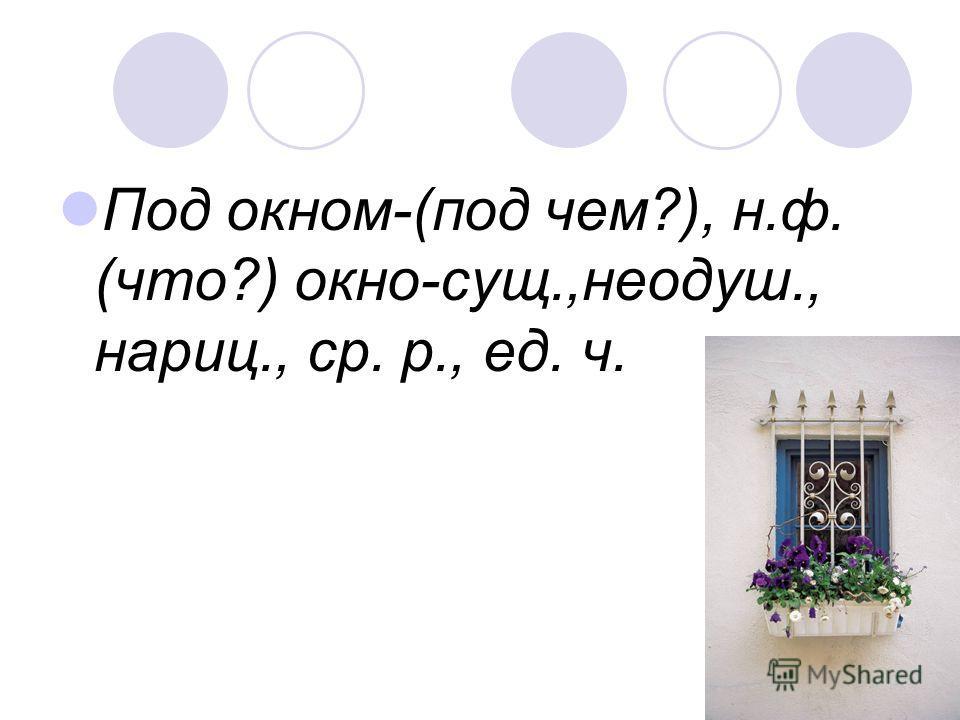 Под окном-(под чем?), н.ф. (что?) окно-сущ.,неодуш., нариц., ср. р., ед. ч.