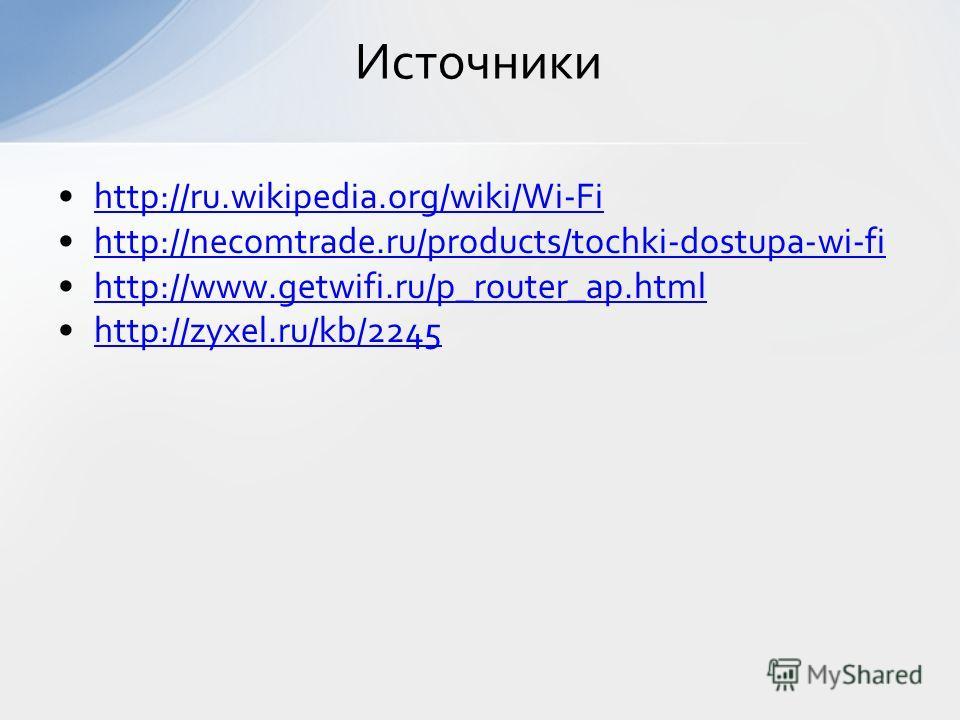 http://ru.wikipedia.org/wiki/Wi-Fi http://necomtrade.ru/products/tochki-dostupa-wi-fi http://www.getwifi.ru/p_router_ap.html http://zyxel.ru/kb/2245 Источники