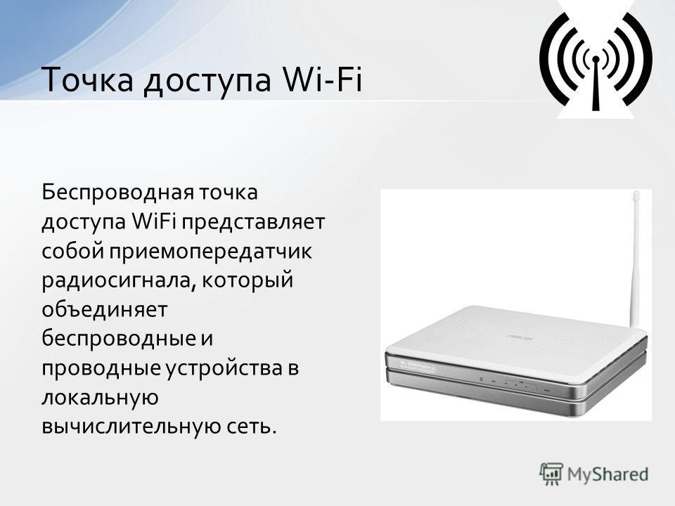 Беспроводная точка доступа WiFi представляет собой приемопередатчик радиосигнала, который объединяет беспроводные и проводные устройства в локальную вычислительную сеть. Точка доступа Wi-Fi