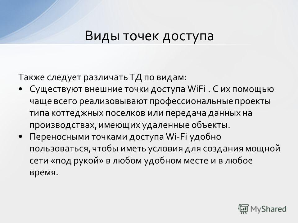 Также следует различать ТД по видам: Существуют внешние точки доступа WiFi. С их помощью чаще всего реализовывают профессиональные проекты типа коттеджных поселков или передача данных на производствах, имеющих удаленные объекты. Переносными точками д