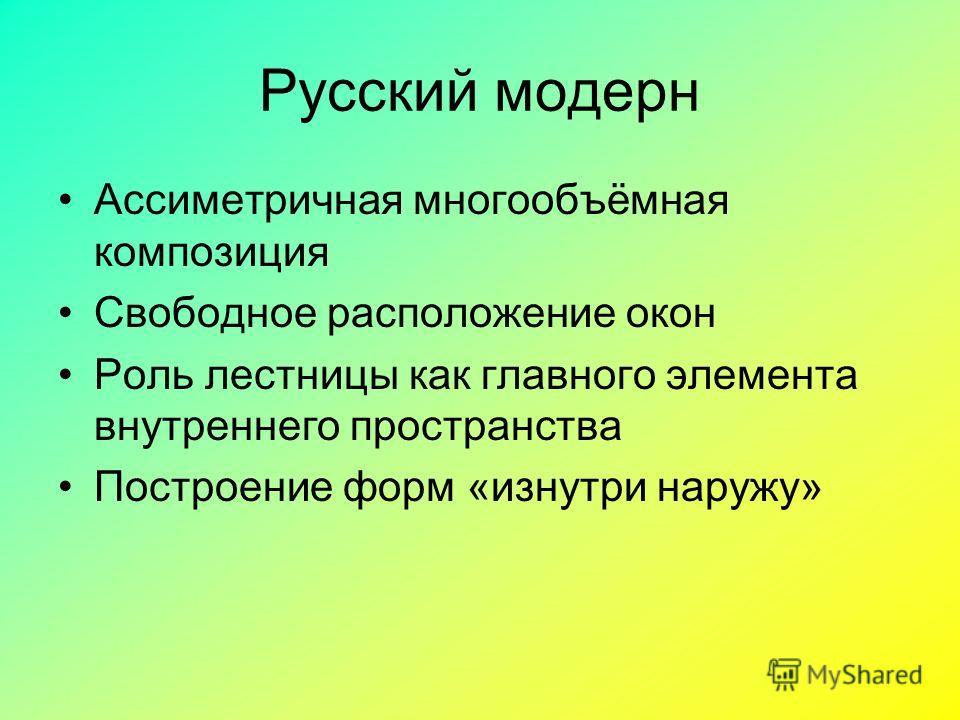 Русский модерн Ассиметричная многообъёмная композиция Свободное расположение окон Роль лестницы как главного элемента внутреннего пространства Построение форм «изнутри наружу»