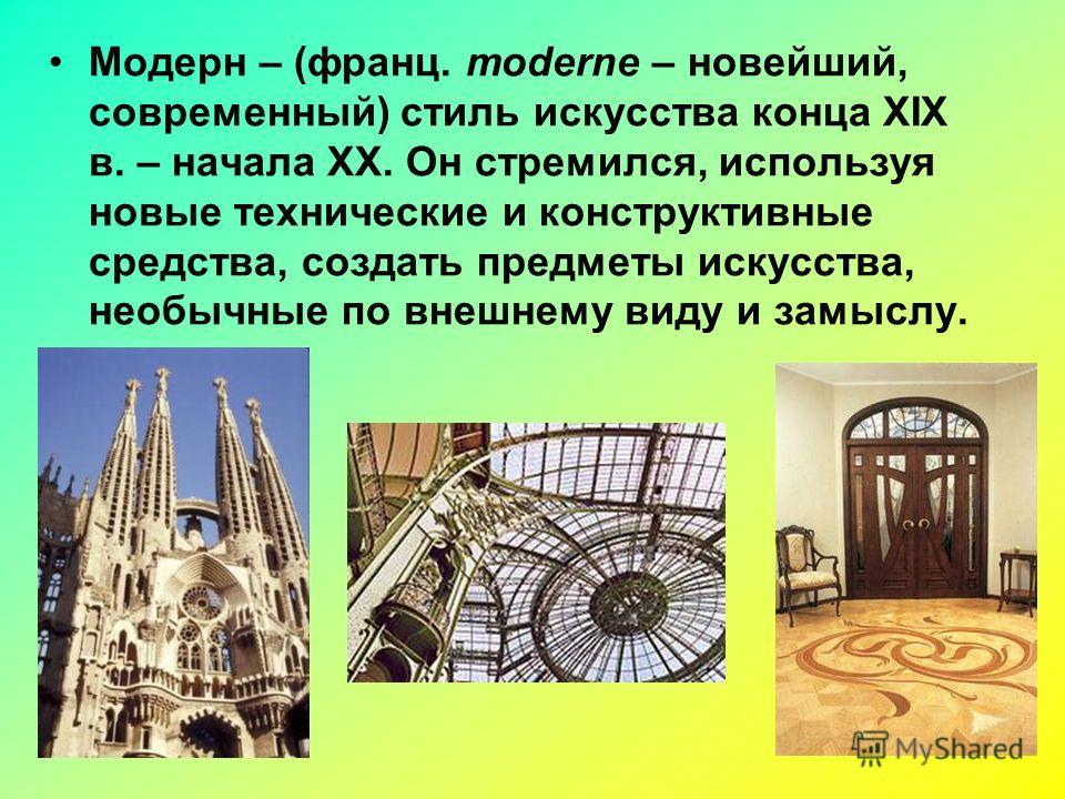 Модерн – (франц. moderne – новейший, современный) стиль искусства конца XIX в. – начала XX. Он стремился, используя новые технические и конструктивные средства, создать предметы искусства, необычные по внешнему виду и замыслу.