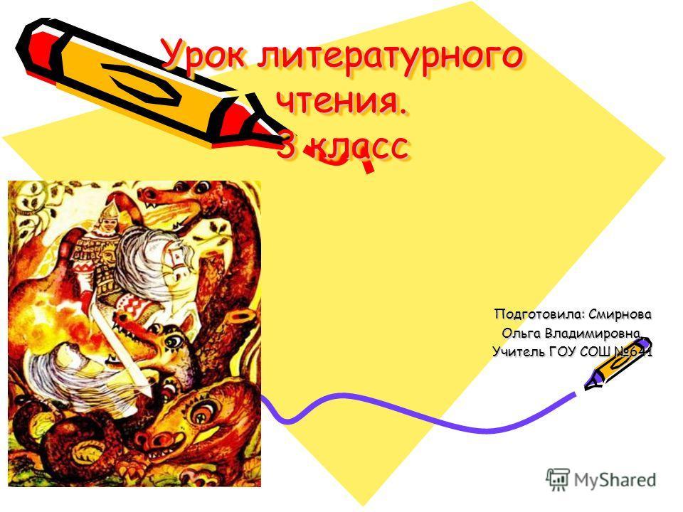 Урок литературного чтения. 3 класс Подготовила: Смирнова Ольга Владимировна, Учитель ГОУ СОШ 641
