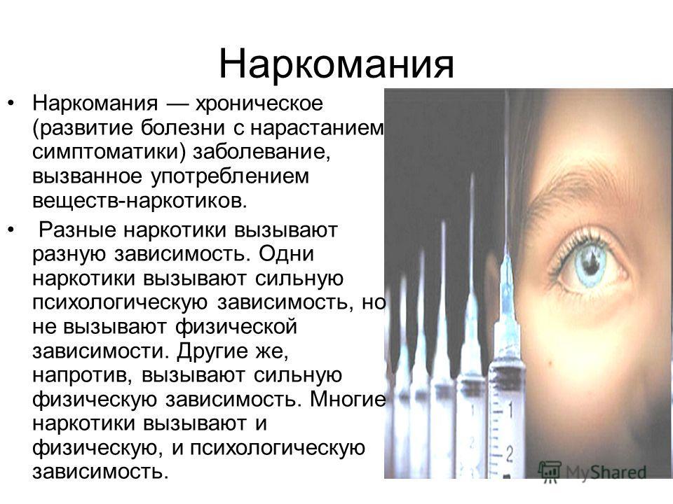 Наркомания Наркомания хроническое (развитие болезни с нарастанием симптоматики) заболевание, вызванное употреблением веществ-наркотиков. Разные наркотики вызывают разную зависимость. Одни наркотики вызывают сильную психологическую зависимость, но не