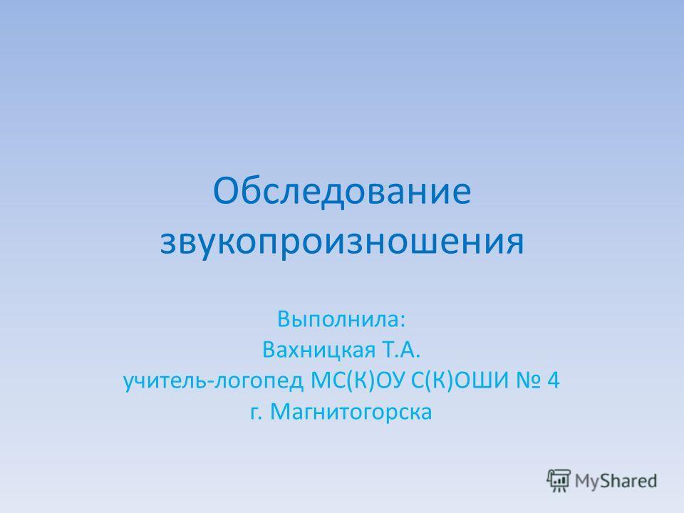 Обследование звукопроизношения Выполнила: Вахницкая Т.А. учитель-логопед МС(К)ОУ С(К)ОШИ 4 г. Магнитогорска