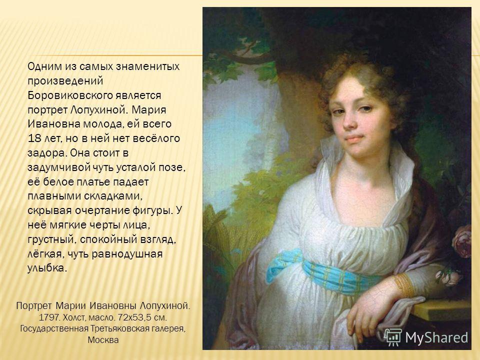 Одним из самых знаменитых произведений Боровиковского является портрет Лопухиной. Мария Ивановна молода, ей всего 18 лет, но в ней нет весёлого задора. Она стоит в задумчивой чуть усталой позе, её белое платье падает плавными складками, скрывая очерт