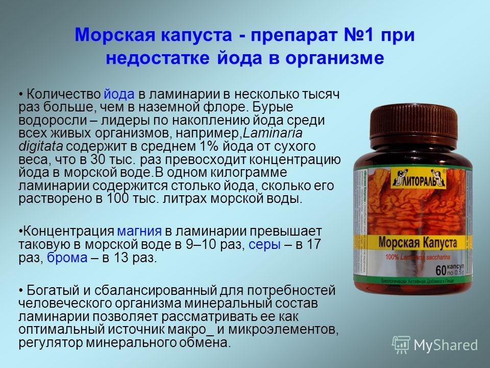 Морская капуста - препарат 1 при недостатке йода в организме Количество йода в ламинарии в несколько тысяч раз больше, чем в наземной флоре. Бурые водоросли – лидеры по накоплению йода среди всех живых организмов, например,Laminaria digitata содержит