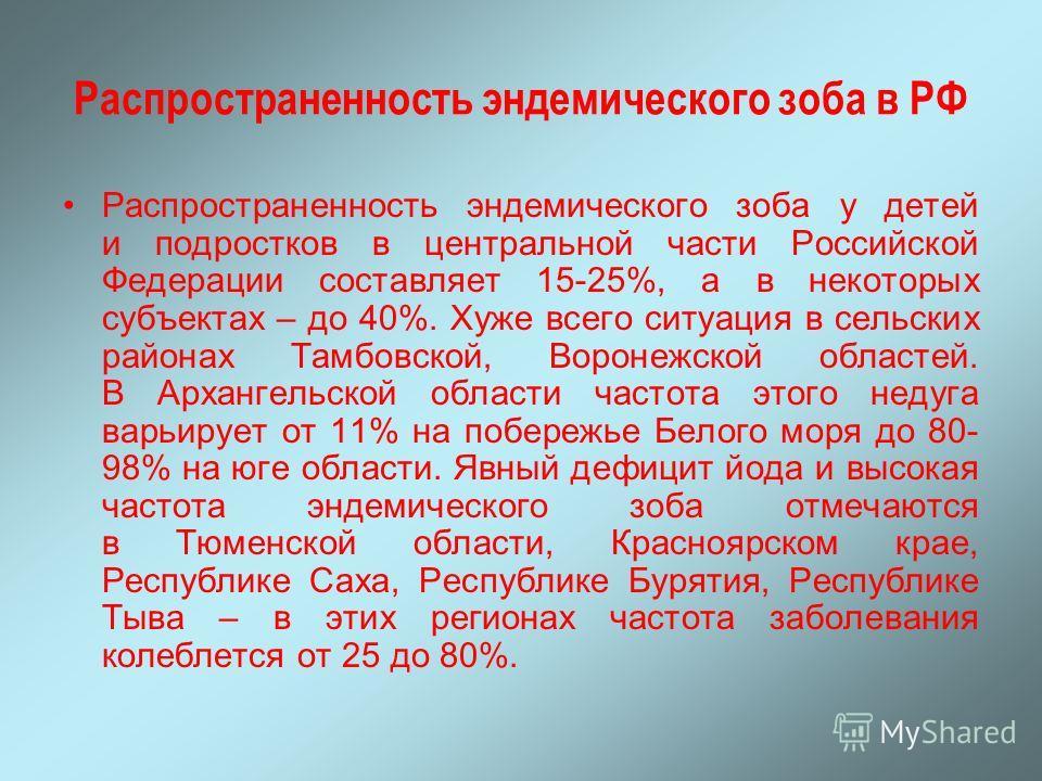 Распространенность эндемического зоба в РФ Распространенность эндемического зоба у детей и подростков в центральной части Российской Федерации составляет 15-25%, а в некоторых субъектах – до 40%. Хуже всего ситуация в сельских районах Тамбовской, Вор