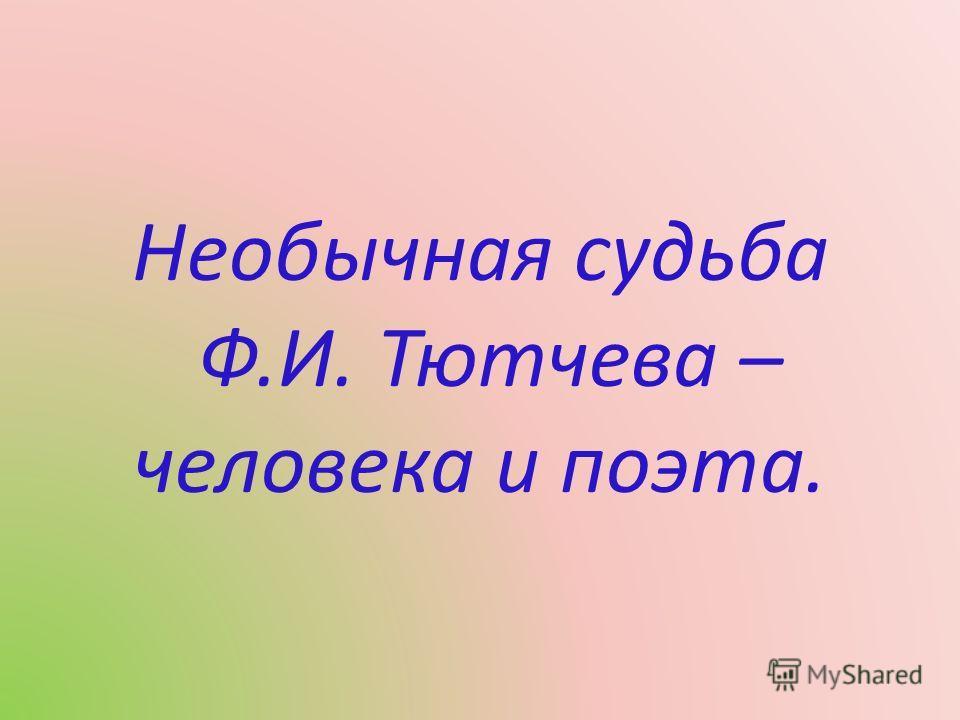 Необычная судьба Ф. И. Тютчева – человека и поэта.
