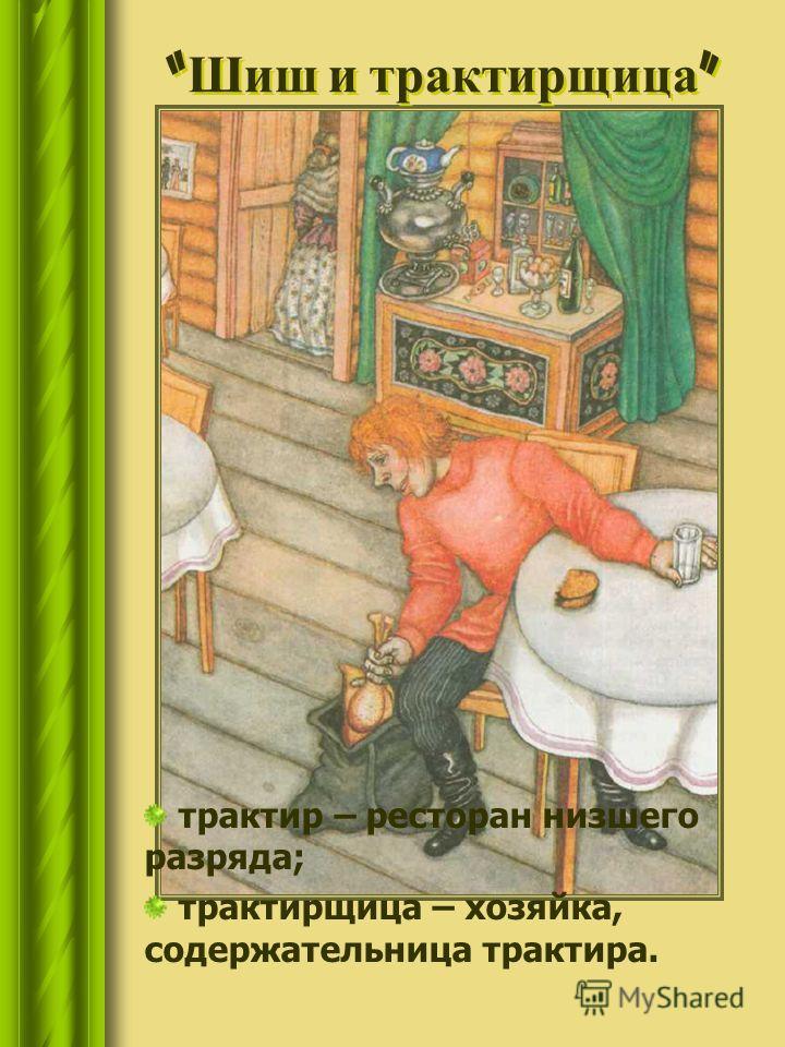 трактир – ресторан низшего разряда; трактирщица – хозяйка, содержательница трактира. Шиш и трактирщица