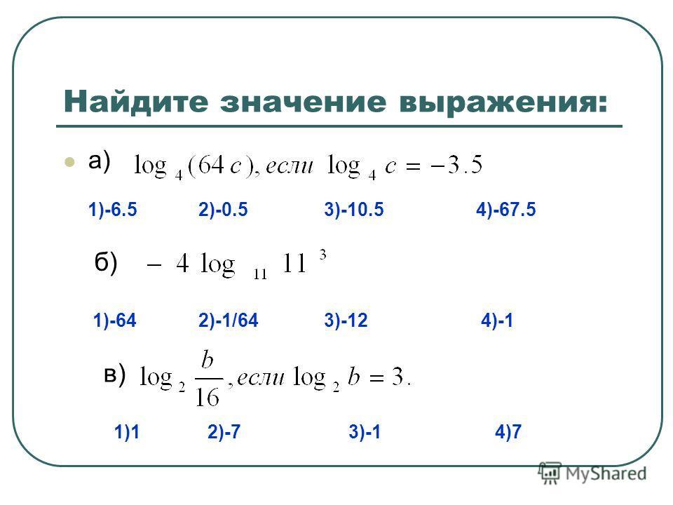 Найдите значение выражения: а) 1)-6.5 2)-0.5 3)-10.5 4)-67.5 б) 1)-64 2)-1/64 3)-12 4)-1 в) 1)1 2)-7 3)-1 4)7
