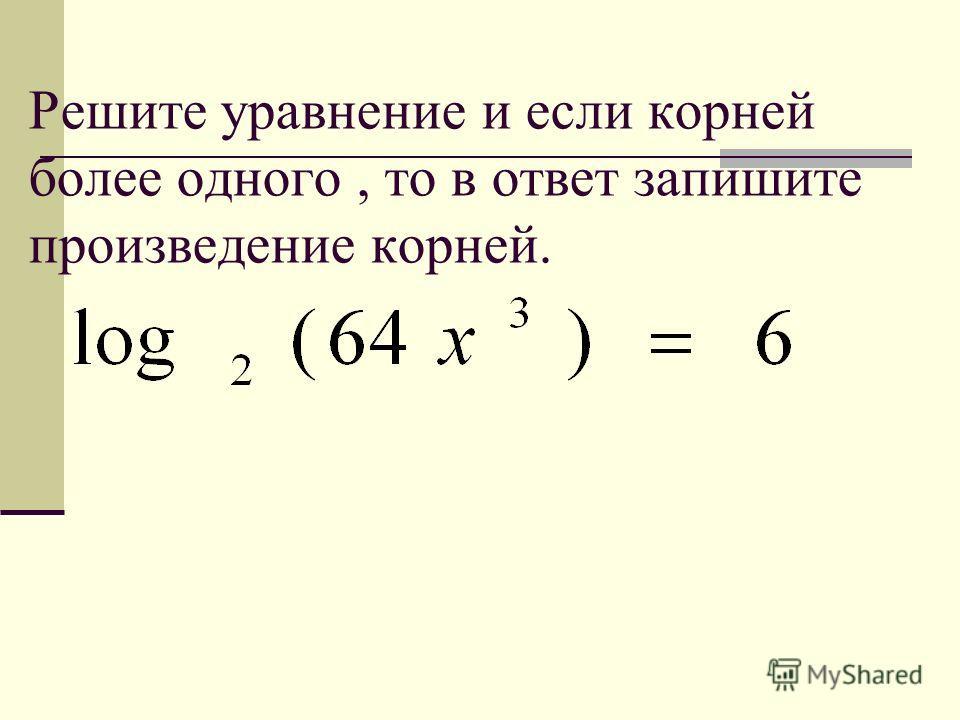 Решите уравнение и если корней более одного, то в ответ запишите произведение корней.