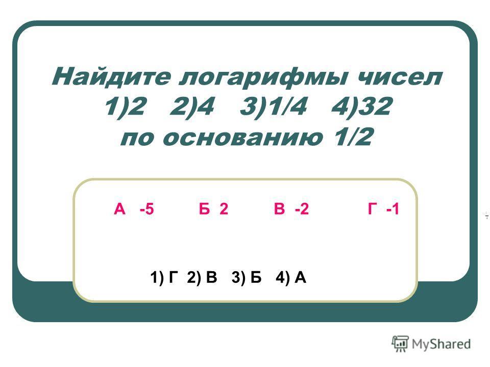 Найдите логарифмы чисел 1)2 2)4 3)1/4 4)32 по основанию 1/2 А -5 Б 2 В -2 Г -1 1) Г 2) В 3) Б 4) А