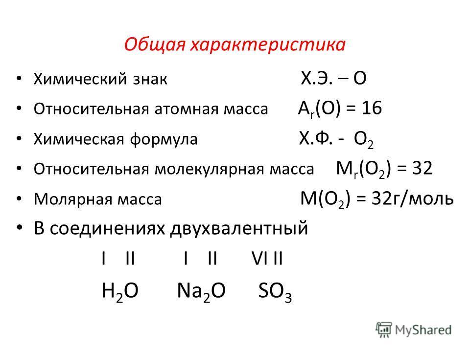 Общая характеристика Химический знак Х.Э. – О Относительная атомная масса А r (О) = 16 Химическая формула Х.Ф. - О 2 Относительная молекулярная масса М r (О 2 ) = 32 Молярная масса М(О 2 ) = 32г/моль В соединениях двухвалентный I II I II VI II Н 2 О