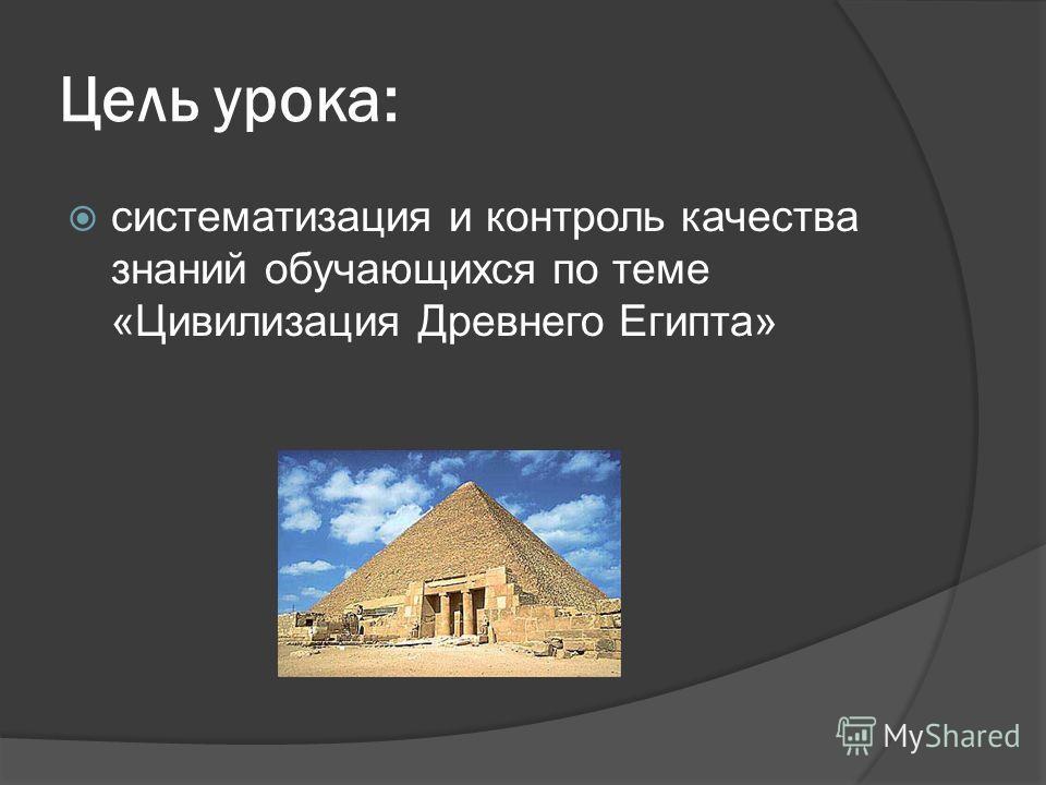 Цель урока: систематизация и контроль качества знаний обучающихся по теме «Цивилизация Древнего Египта»