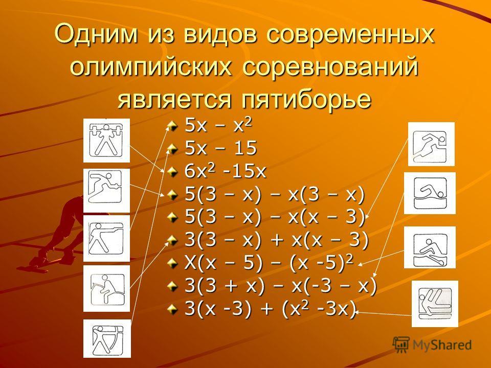 Одним из видов современных олимпийских соревнований является пятиборье 5х – х 2 5х – 15 6х 2 -15х 5(3 – х) – х(3 – х) 5(3 – х) – х(х – 3) 3(3 – х) + х(х – 3) Х(х – 5) – (х -5) 2 3(3 + х) – х(-3 – х) 3(х -3) + (х 2 -3х)