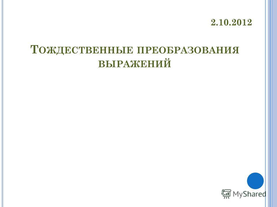 Т ОЖДЕСТВЕННЫЕ ПРЕОБРАЗОВАНИЯ ВЫРАЖЕНИЙ 2.10.2012