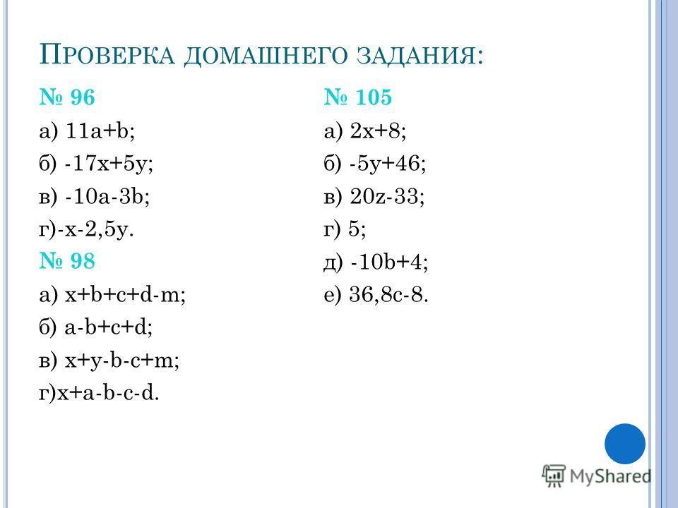 П РОВЕРКА ДОМАШНЕГО ЗАДАНИЯ : 96 а) 11а+b; б) -17x+5y; в) -10a-3b; г)-x-2,5y. 98 а) x+b+c+d-m; б) a-b+c+d; в) x+y-b-c+m; г)x+a-b-c-d. 105 а) 2x+8; б) -5y+46; в) 20z-33; г) 5; д) -10b+4; е) 36,8c-8.