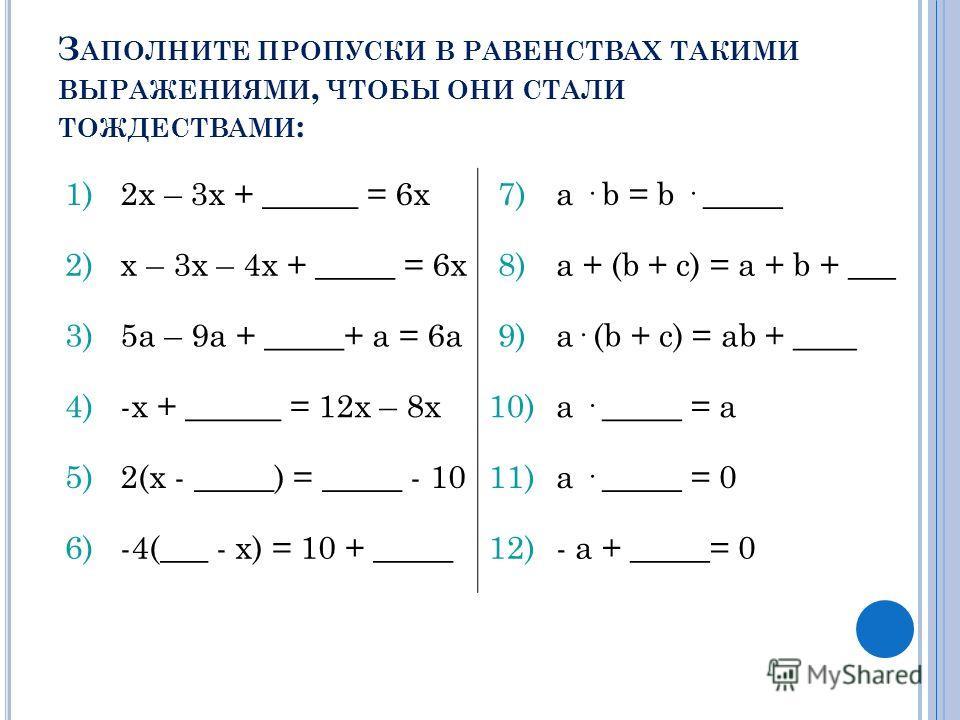З АПОЛНИТЕ ПРОПУСКИ В РАВЕНСТВАХ ТАКИМИ ВЫРАЖЕНИЯМИ, ЧТОБЫ ОНИ СТАЛИ ТОЖДЕСТВАМИ : 1)2х – 3х + ______ = 6х7)a · b = b · _____ 2)х – 3х – 4х + _____ = 6х8)a + (b + c) = a + b + ___ 3)5а – 9а + _____+ a = 6а9)a· (b + c) = ab + ____ 4)-х + ______ = 12х