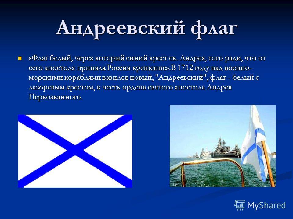 Андреевский флаг «Флаг белый, через который синий крест св. Андрея, того ради, что от сего апостола приняла Россия крещение».В 1712 году над военно- морскими кораблями взвился новый,