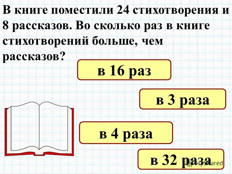 В книге поместили 24 стихотворения и 8 рассказов. Во сколько раз в книге стихотворений больше, чем рассказов? в 16 раз в 3 раза в 4 раза в 32 раза