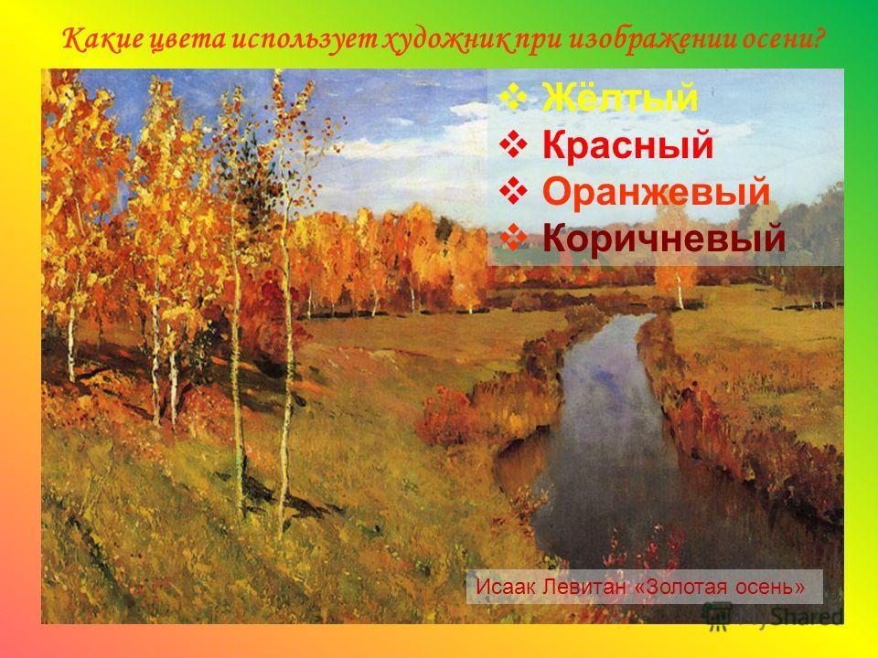 Какие цвета использует художник при изображении осени? Исаак Левитан «Золотая осень» Жёлтый Красный Оранжевый Коричневый