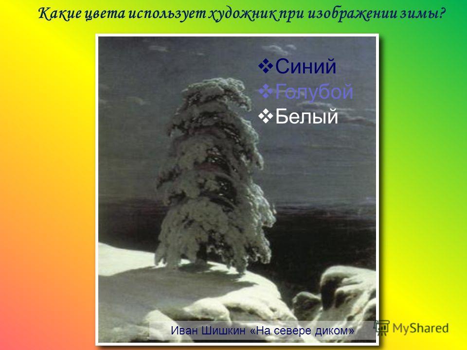 Какие цвета использует художник при изображении зимы? Иван Шишкин «На севере диком» Синий Голубой Белый