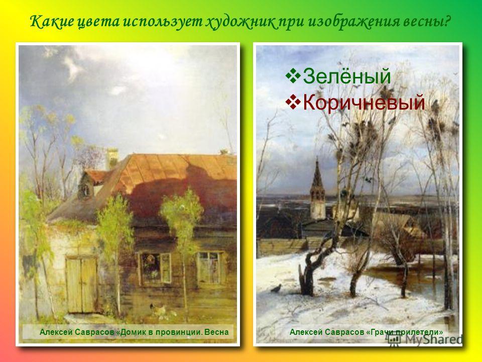 Какие цвета использует художник при изображения весны? Алексей Саврасов «Домик в провинции. ВеснаАлексей Саврасов «Грачи прилетели» Зелёный Коричневый